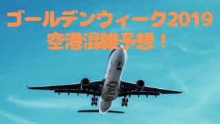 ゴールデンウィークの空港混雑予想2019