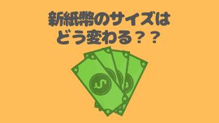 新紙幣のサイズはどう変わる?